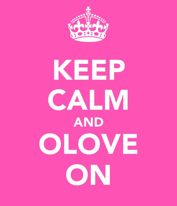 KEEP CALM AND OLOVE ON