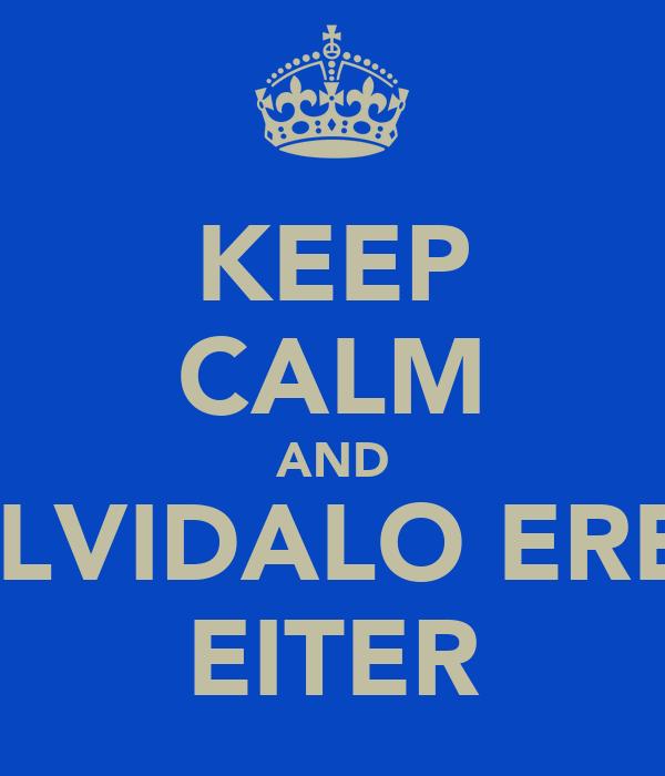 KEEP CALM AND OLVIDALO ERES EITER