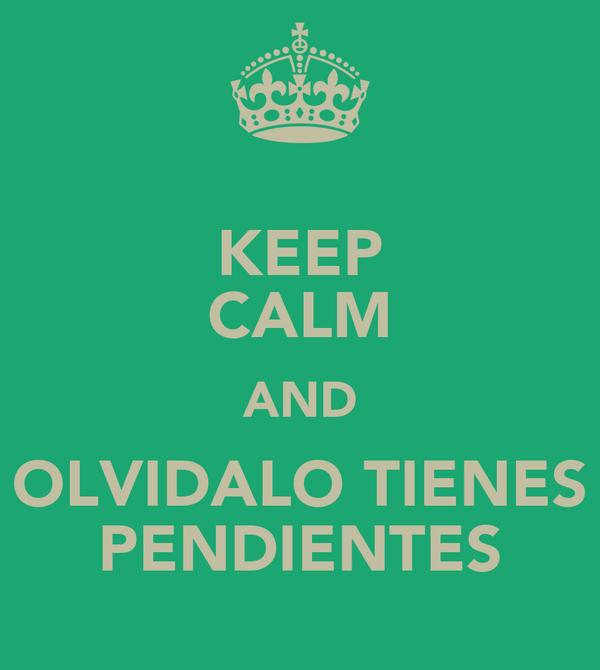 KEEP CALM AND OLVIDALO TIENES PENDIENTES