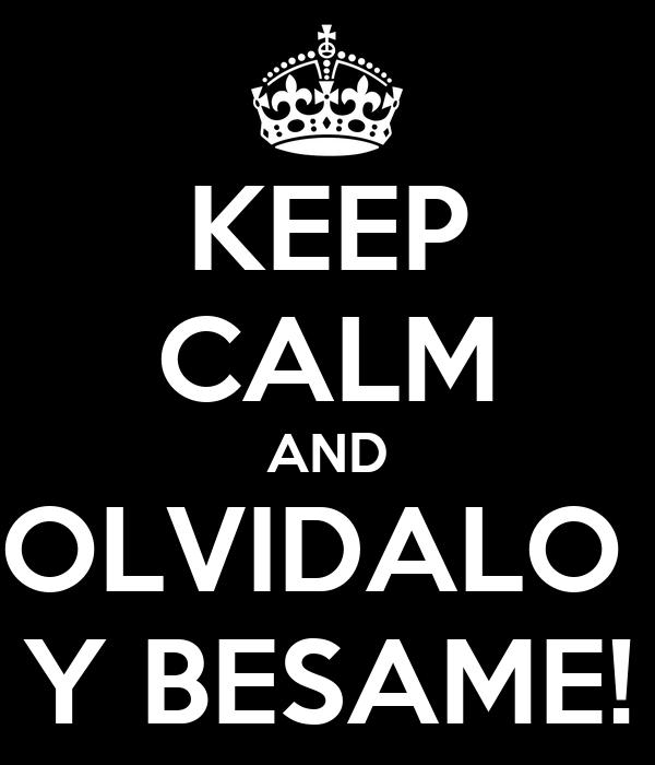 KEEP CALM AND OLVIDALO  Y BESAME!