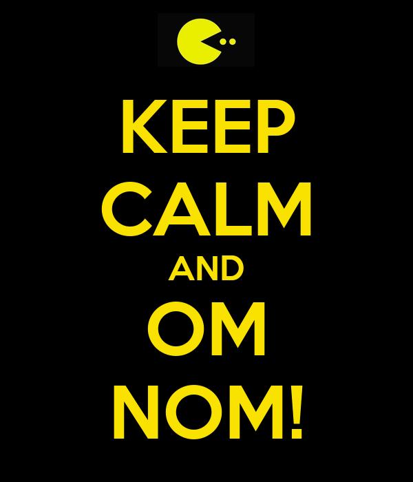 KEEP CALM AND OM NOM!