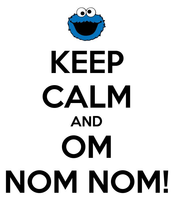 KEEP CALM AND OM NOM NOM!