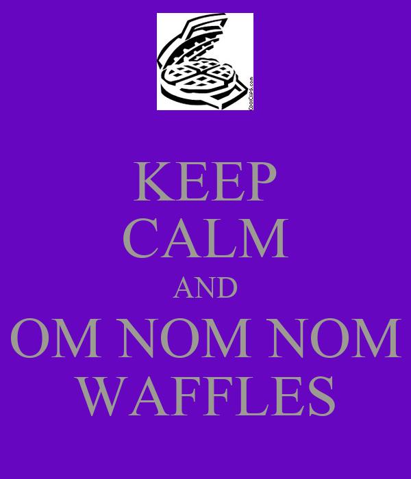 KEEP CALM AND OM NOM NOM WAFFLES