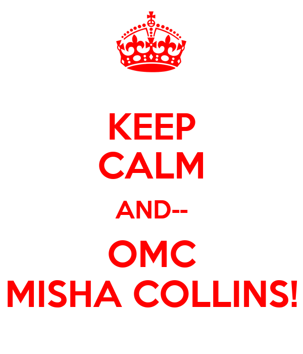 KEEP CALM AND-- OMC MISHA COLLINS!