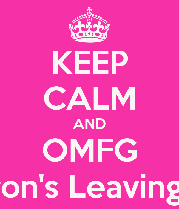 KEEP CALM AND OMFG Aaron's Leaving US