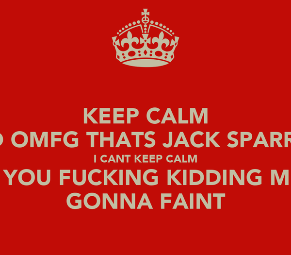KEEP CALM AND OMFG THATS JACK SPARROW I CANT KEEP CALM ARE YOU FUCKING KIDDING ME IM GONNA FAINT