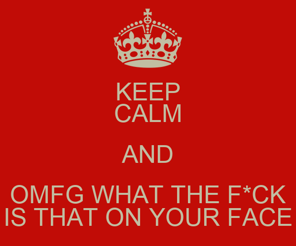 KEEP CALM AND OMFG WHAT THE F*CK IS THAT ON YOUR FACE