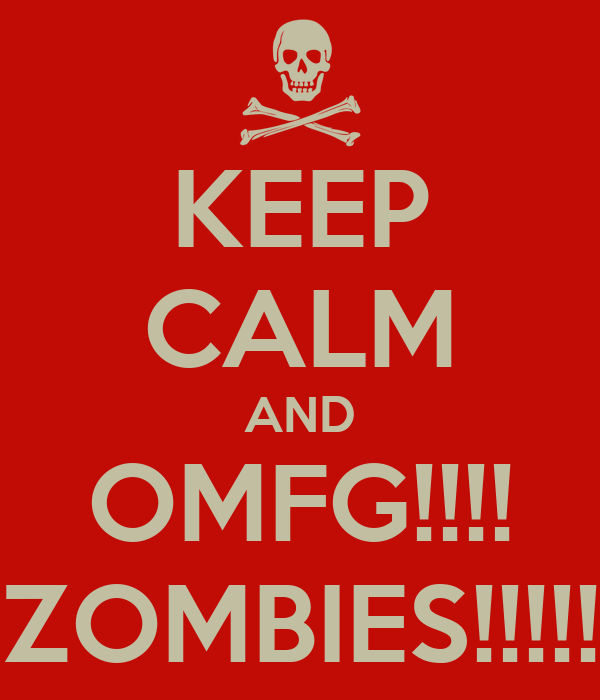 KEEP CALM AND OMFG!!!! ZOMBIES!!!!!