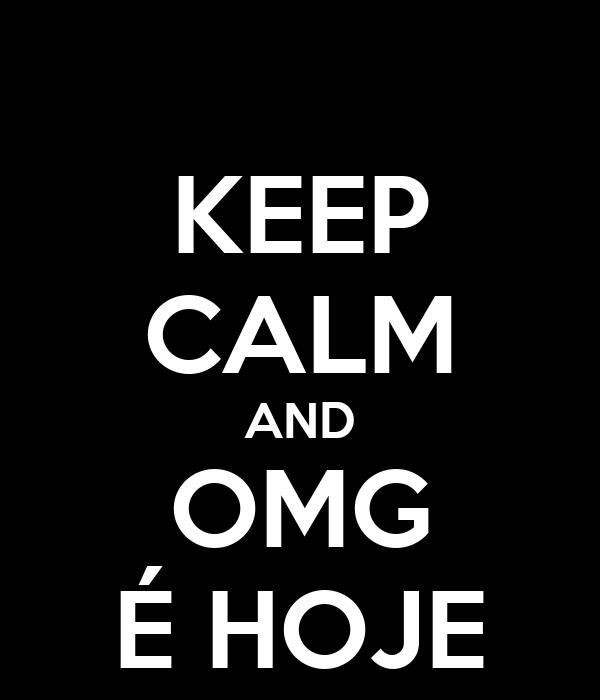 KEEP CALM AND OMG É HOJE