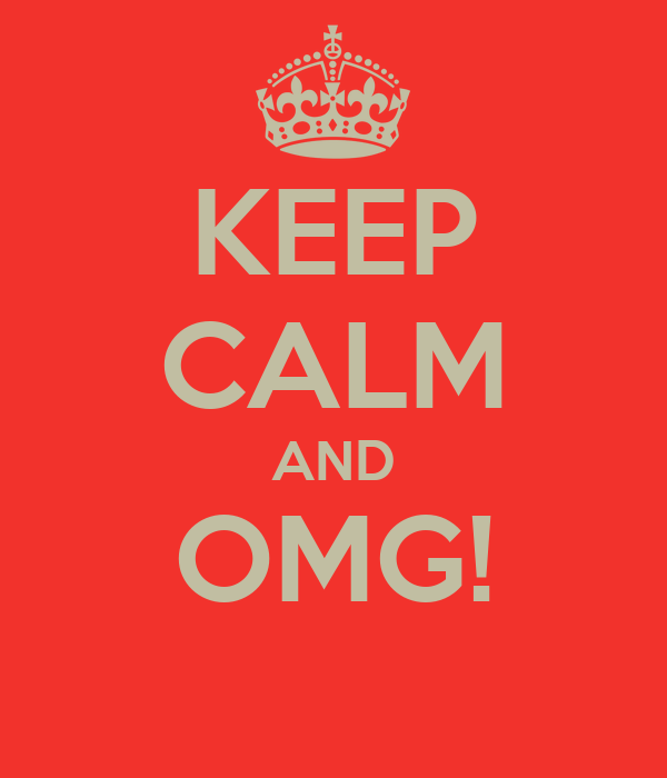 KEEP CALM AND OMG!