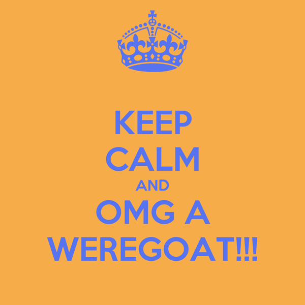 KEEP CALM AND OMG A WEREGOAT!!!