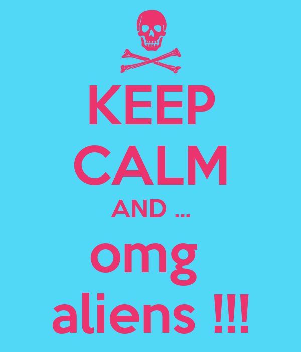 KEEP CALM AND ... omg  aliens !!!