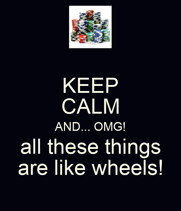 KEEP CALM AND... OMG! all these things are like wheels!