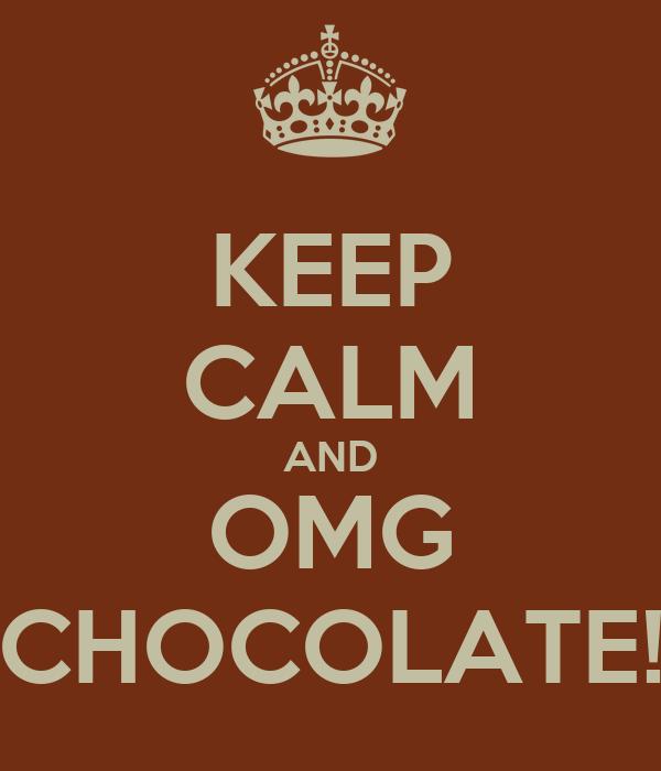 KEEP CALM AND OMG CHOCOLATE!
