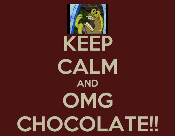 KEEP CALM AND OMG CHOCOLATE!!