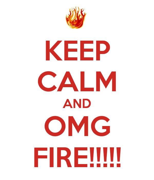 KEEP CALM AND OMG FIRE!!!!!