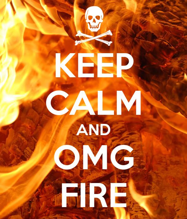 KEEP CALM AND OMG FIRE