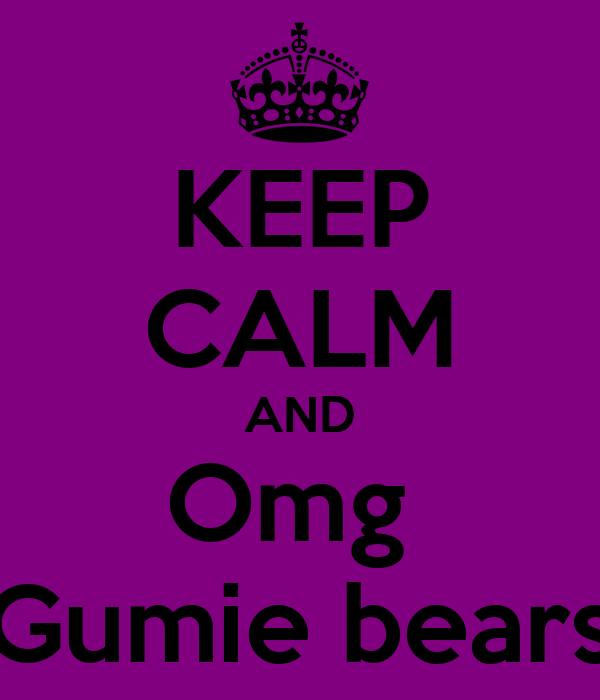 KEEP CALM AND Omg  Gumie bears