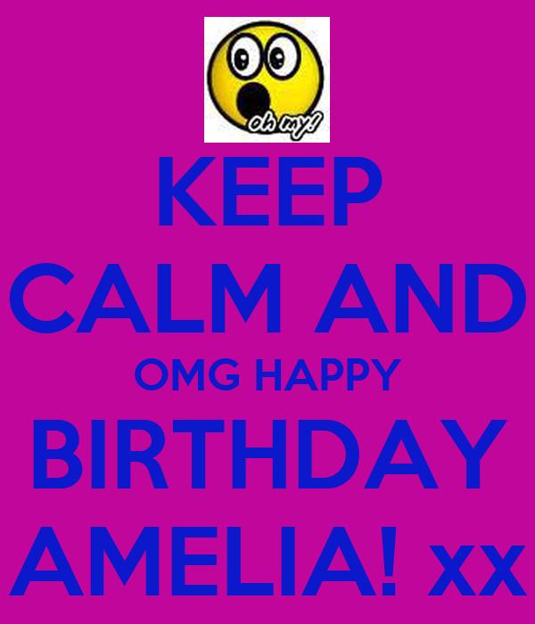 KEEP CALM AND OMG HAPPY BIRTHDAY AMELIA! xx