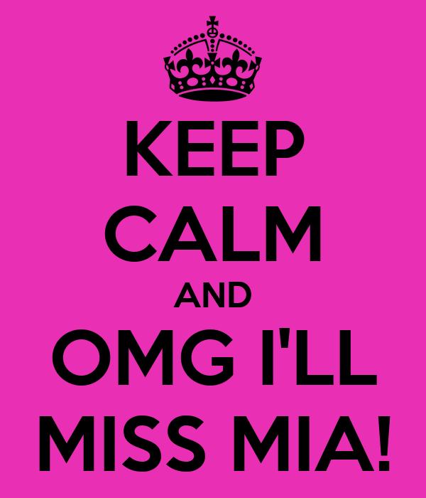 KEEP CALM AND OMG I'LL MISS MIA!