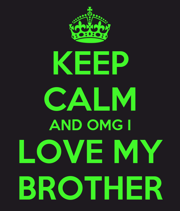 KEEP CALM AND OMG I LOVE MY BROTHER