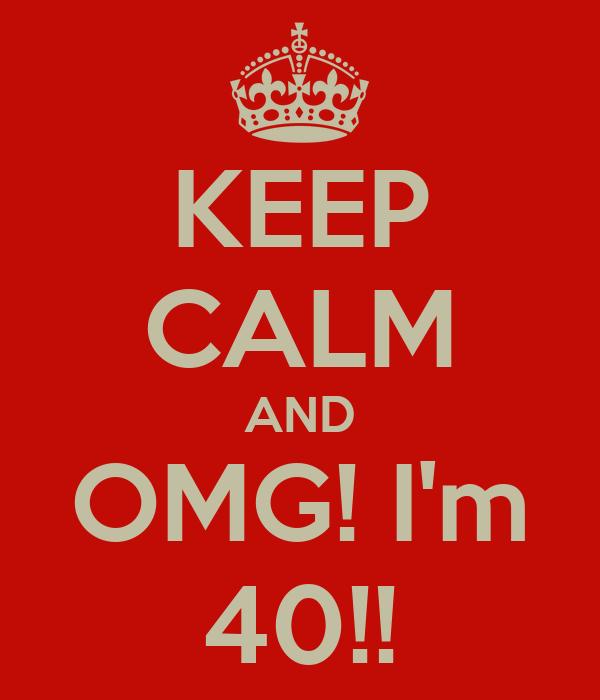 KEEP CALM AND OMG! I'm 40!!