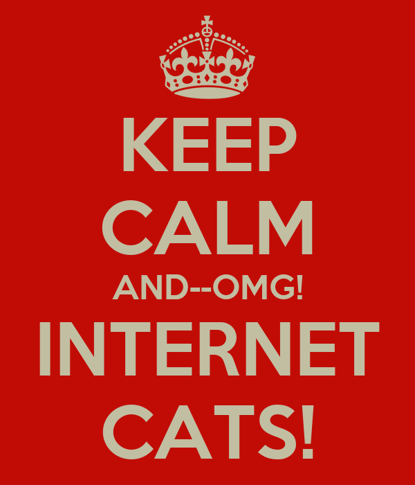 KEEP CALM AND--OMG! INTERNET CATS!