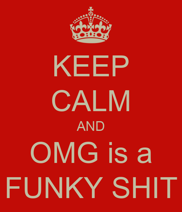 KEEP CALM AND OMG is a FUNKY SHIT