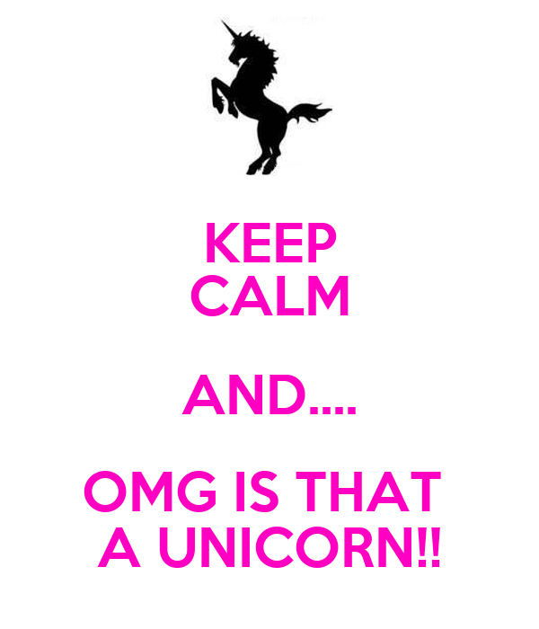 KEEP CALM AND.... OMG IS THAT  A UNICORN!!