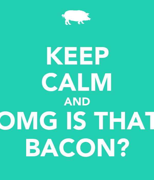 KEEP CALM AND OMG IS THAT BACON?