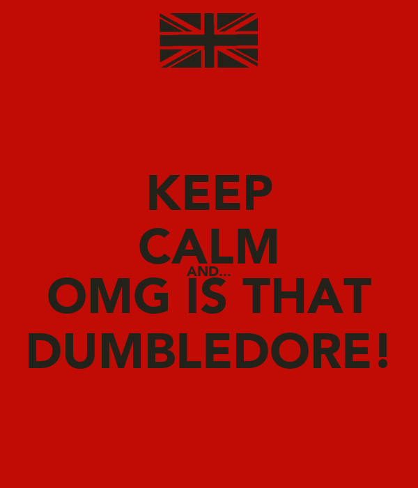 KEEP CALM AND... OMG IS THAT DUMBLEDORE!