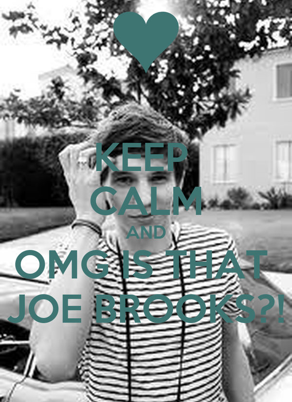 KEEP  CALM AND OMG IS THAT  JOE BROOKS?!