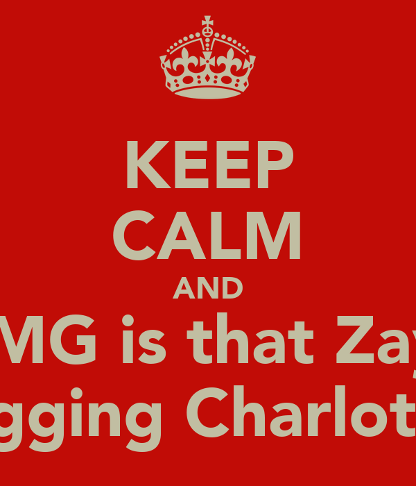 KEEP CALM AND OMG is that Zayn snogging Charlotte!!