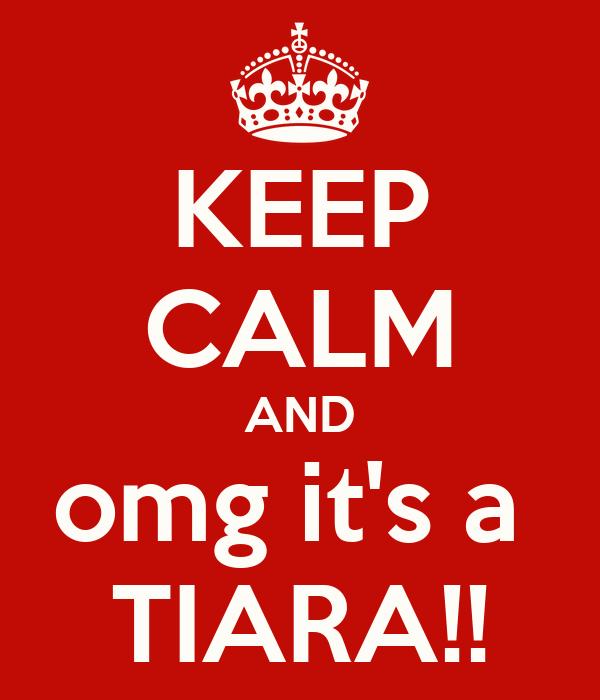 KEEP CALM AND omg it's a  TIARA!!