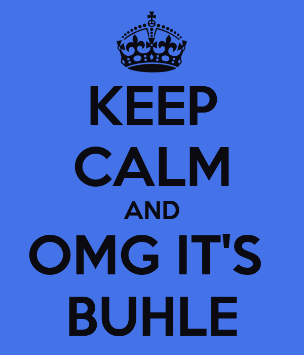 KEEP CALM AND OMG IT'S  BUHLE