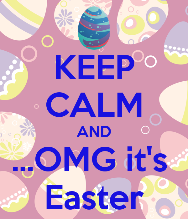 KEEP CALM AND ...OMG it's  Easter