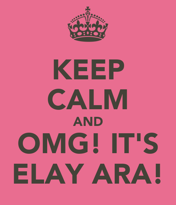 KEEP CALM AND OMG! IT'S ELAY ARA!