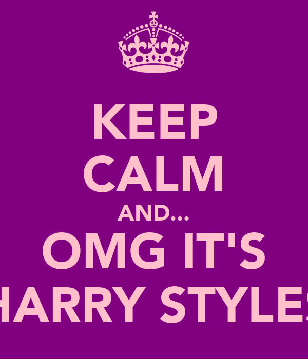 KEEP CALM AND... OMG IT'S HARRY STYLES
