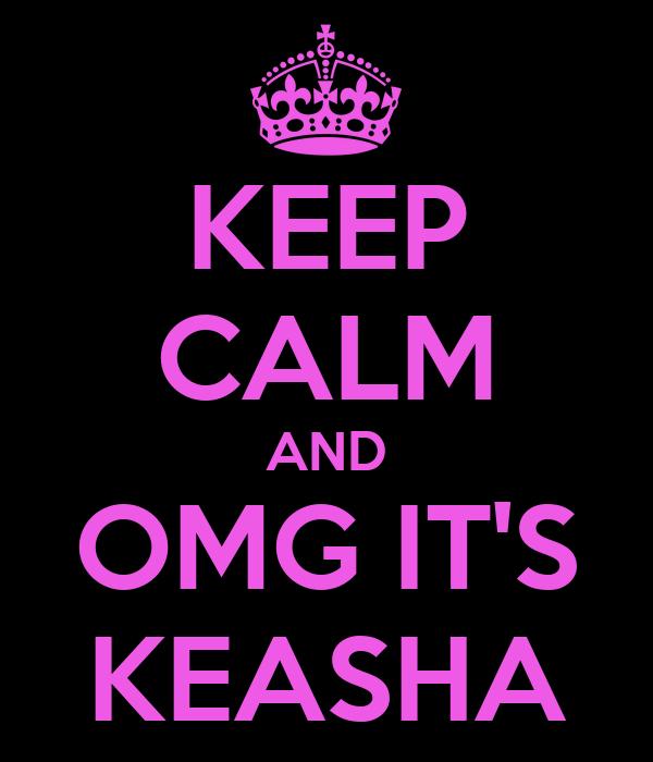 KEEP CALM AND OMG IT'S KEASHA
