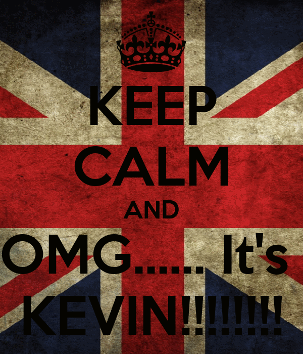 KEEP CALM AND OMG...... It's  KEVIN!!!!!!!!