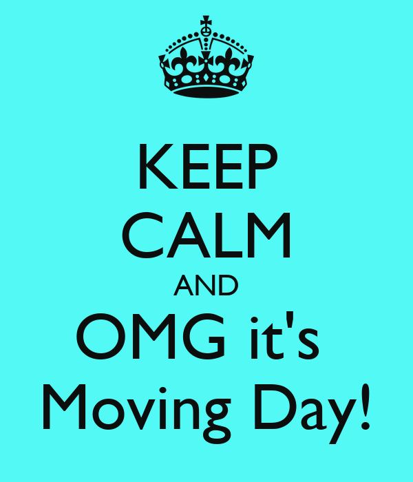 KEEP CALM AND OMG it's  Moving Day!