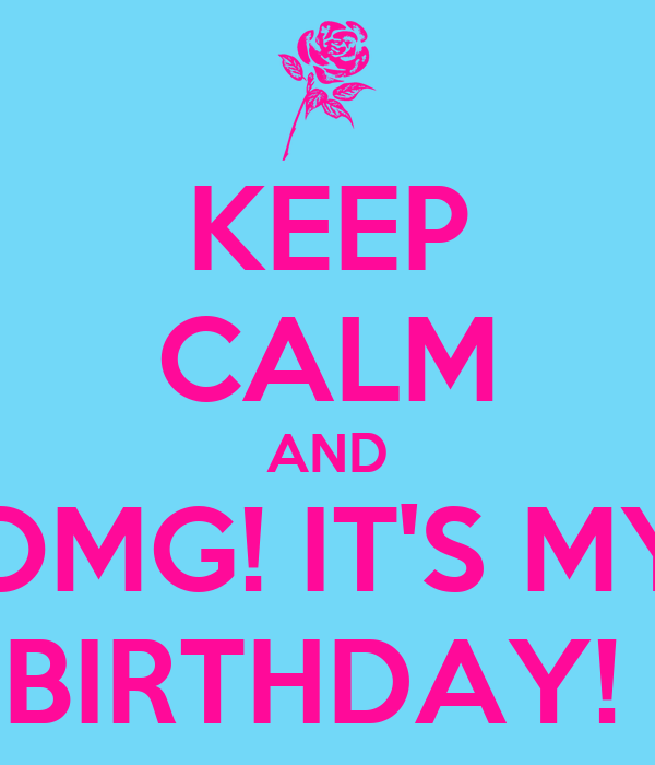 KEEP CALM AND OMG! IT'S MY BIRTHDAY!