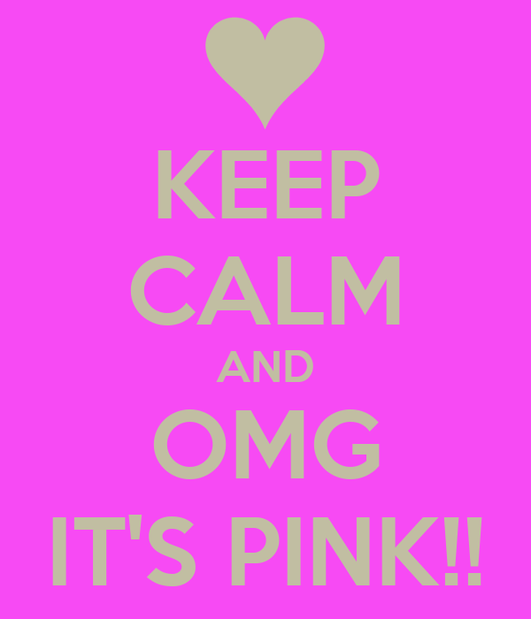 KEEP CALM AND OMG IT'S PINK!!