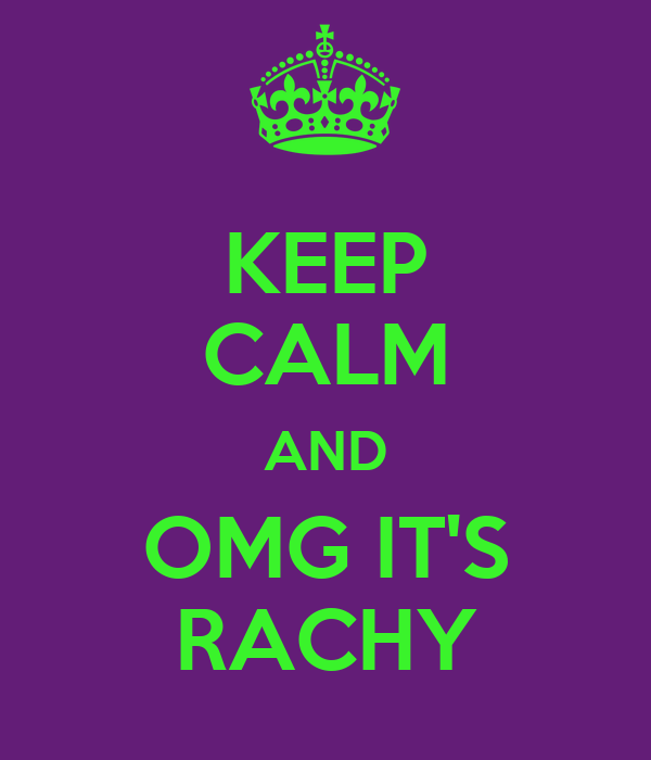 KEEP CALM AND OMG IT'S RACHY