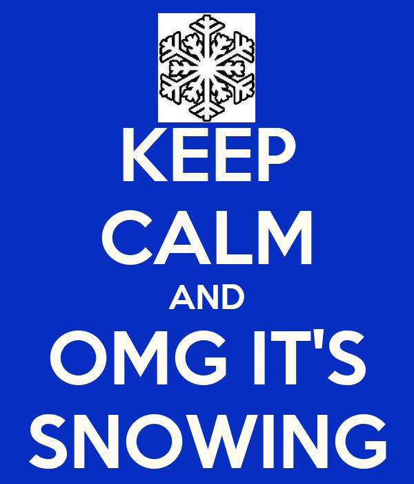 KEEP CALM AND OMG IT'S SNOWING