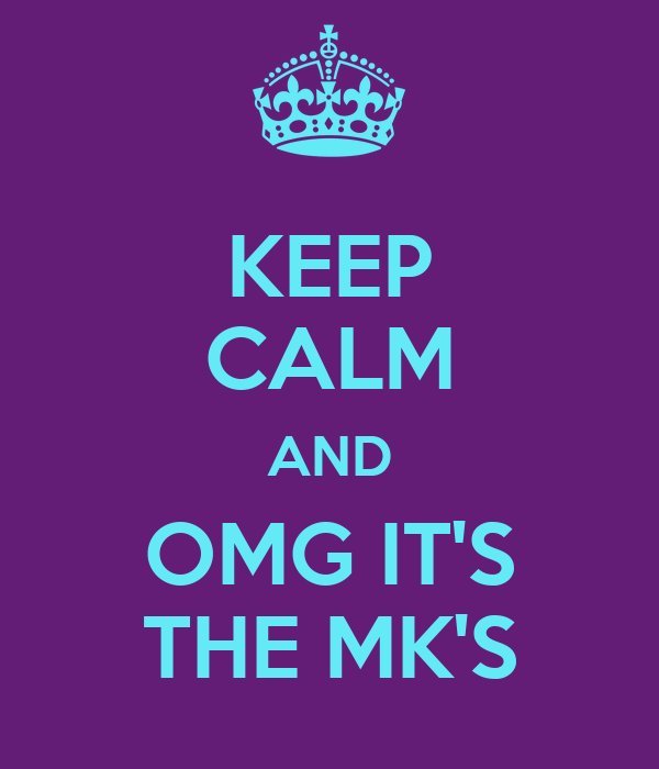 KEEP CALM AND OMG IT'S THE MK'S