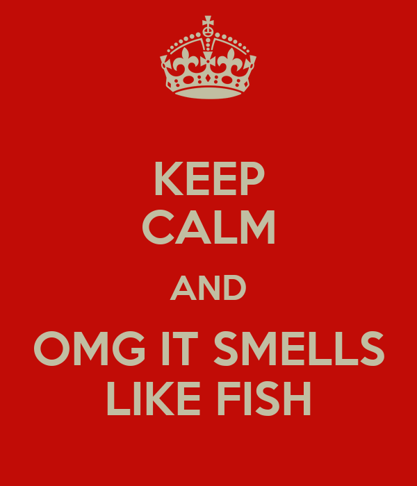 KEEP CALM AND OMG IT SMELLS LIKE FISH Poster | JD | Keep Calm-o-Matic