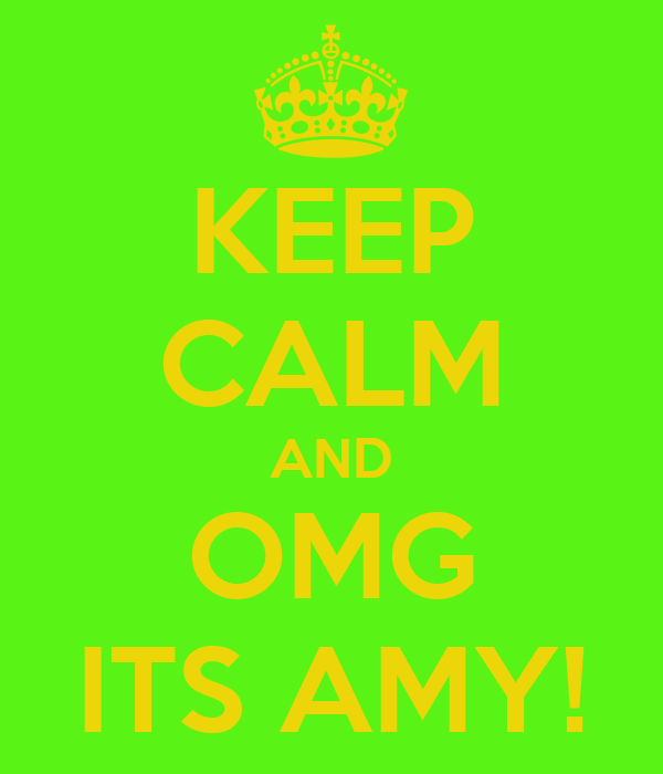 KEEP CALM AND OMG ITS AMY!