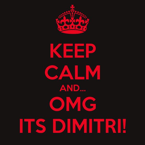 KEEP CALM AND... OMG ITS DIMITRI!