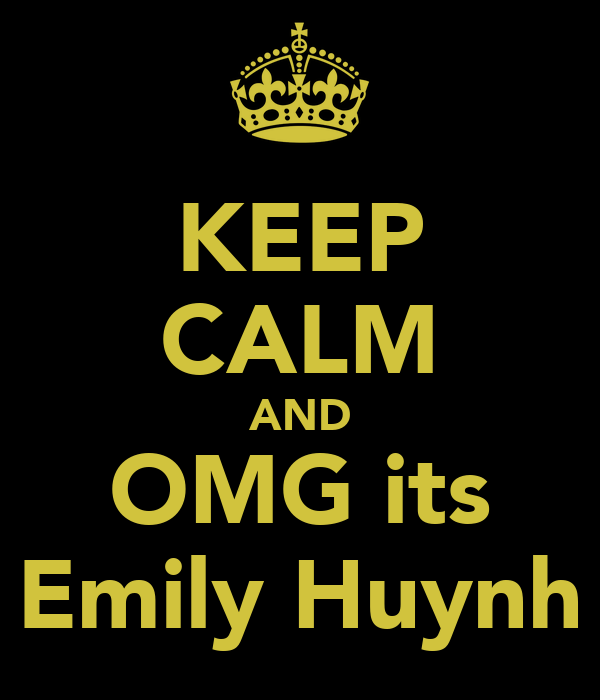KEEP CALM AND OMG its Emily Huynh